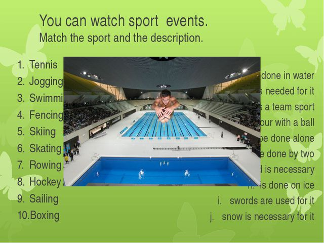 You can watch sport events. Match the sport and the description. Tennis Joggi...