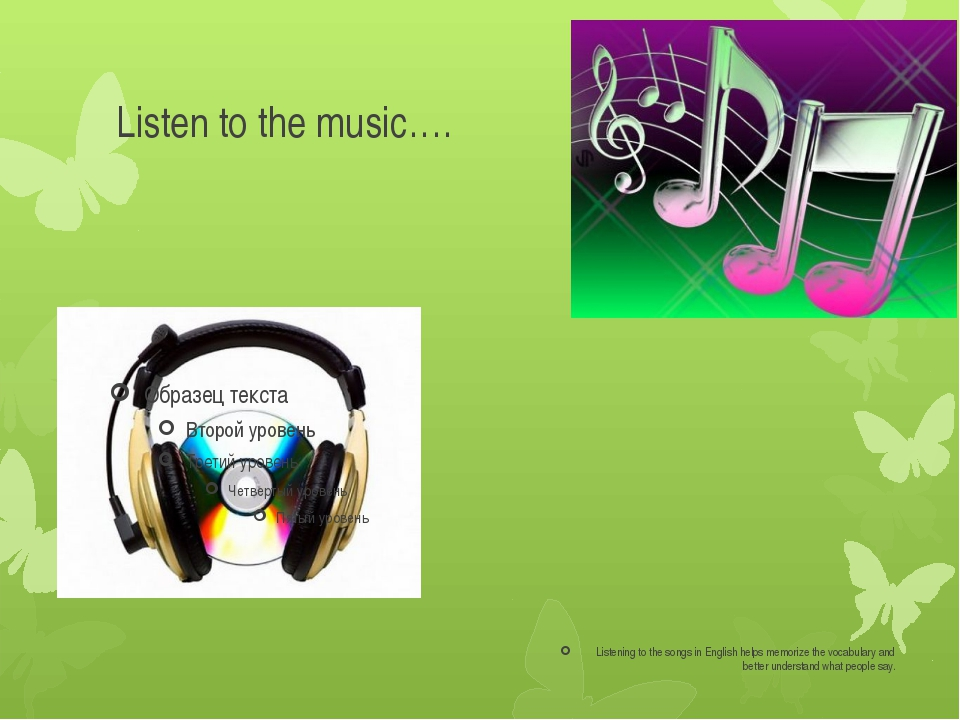 Listen to the music…. Listening to the songs in English helps memorize the vo...