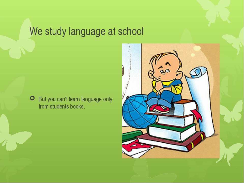 We study language at school But you can't learn language only from students b...