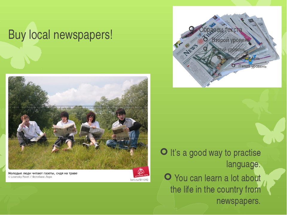 Buy local newspapers! It's a good way to practise language. You can learn a l...
