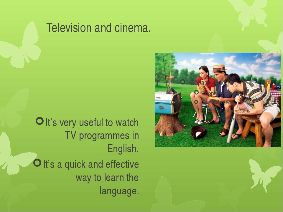 Television and cinema. It's very useful to watch TV programmes in English. It...