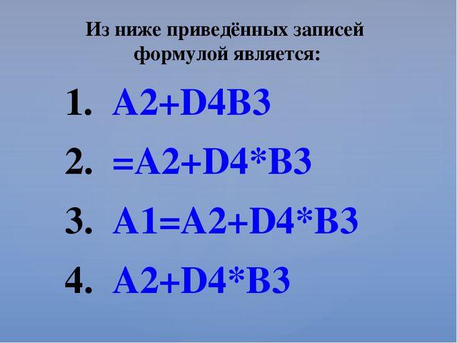 Из ниже приведённых записей формулой является: A2+D4B3 =A2+D4*B3 A1=A2+D4*B3...
