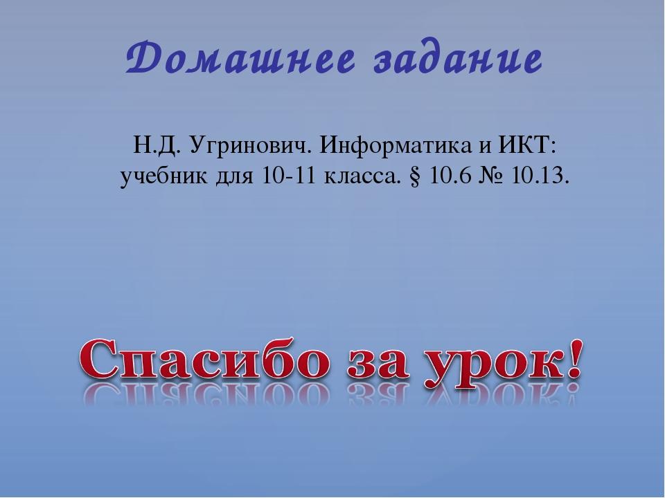 Н.Д. Угринович. Информатика и ИКТ: учебник для 10-11 класса. § 10.6 № 10.13....