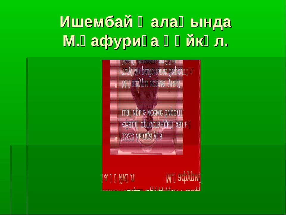 Ишембай ҡалаһында М.Ғафуриға һәйкәл.