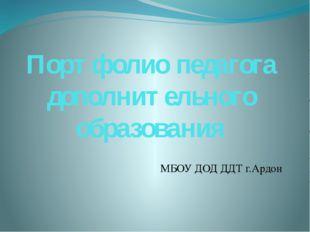Портфолио педагога дополнительного образования МБОУ ДОД ДДТ г.Ардон