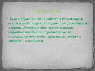 Таким образом в этой работе я рассмотрела всю жизнь татарского народа : от р
