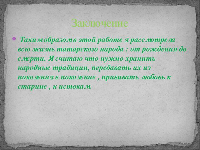 Таким образом в этой работе я рассмотрела всю жизнь татарского народа : от р...