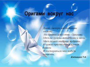 Оригами вокруг нас Давно смотрю влюбленными глазами На древнее искусство -