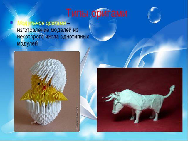 Типы оригами Модульное оригами – изготовление моделей из некоторого числа одн...