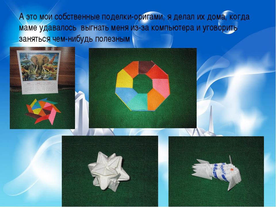 А это мои собственные поделки-оригами, я делал их дома, когда маме удавалось...
