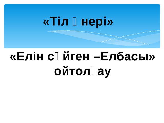 «Тіл өнері» «Елін сүйген –Елбасы» ойтолғау