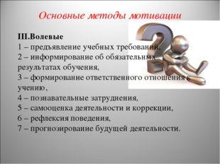 Основные методы мотивации III.Волевые 1 – предъявление учебных требований, 2