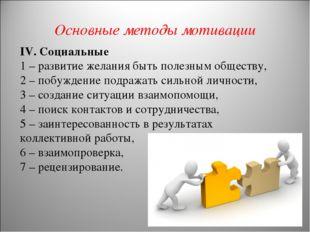 Основные методы мотивации IV. Социальные 1 – развитие желания быть полезным о