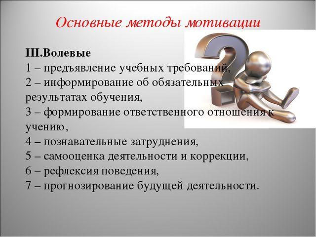 Основные методы мотивации III.Волевые 1 – предъявление учебных требований, 2...