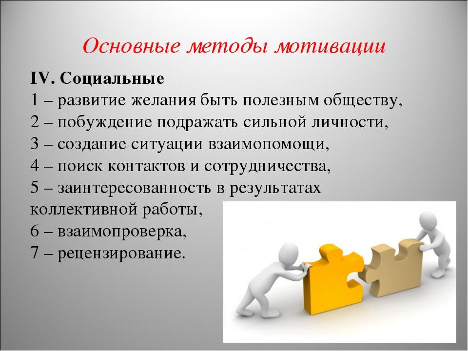 Основные методы мотивации IV. Социальные 1 – развитие желания быть полезным о...