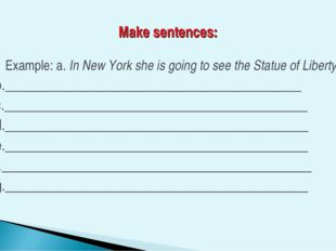 Make sentences: Example: a. In New York she is going to see the Statue of Lib