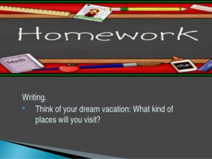 Writing. Think of your dream vacation: What kind of places will you visit?