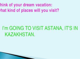 Think of your dream vacation: what kind of places will you visit? I'm GOING T