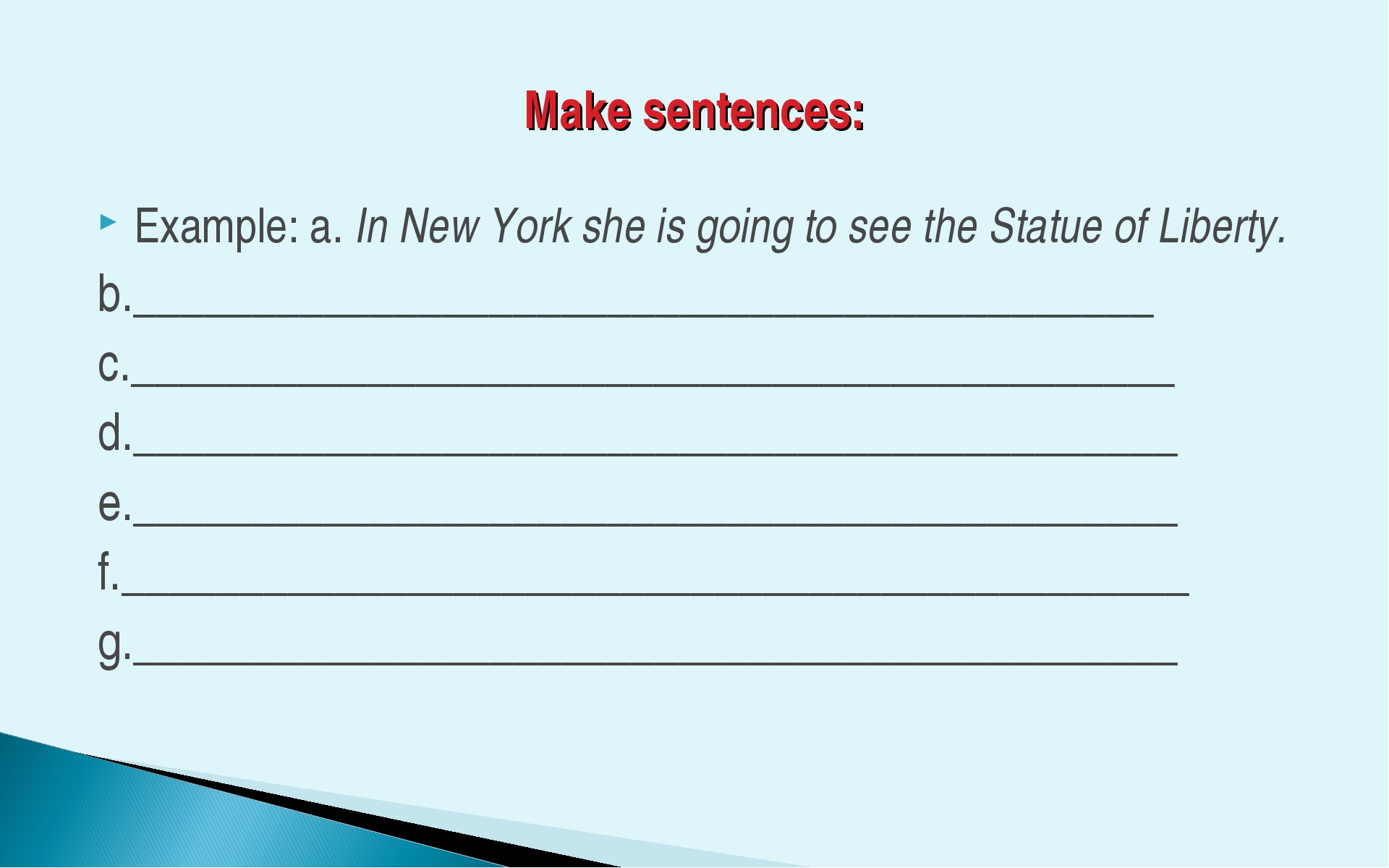 Make sentences: Example: a. In New York she is going to see the Statue of Lib...