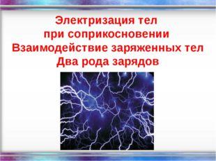 Электризация тел при соприкосновении Взаимодействие заряженных тел Два рода з