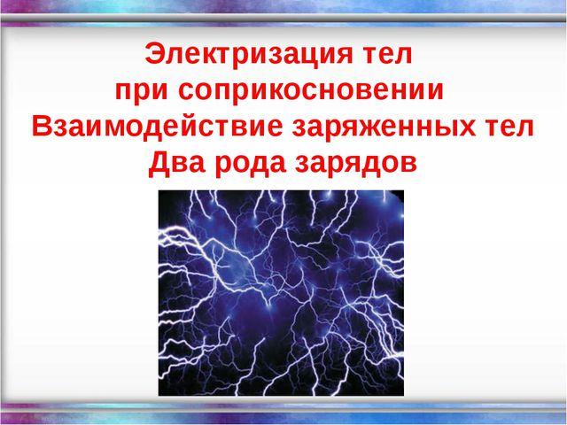 Электризация тел при соприкосновении Взаимодействие заряженных тел Два рода з...