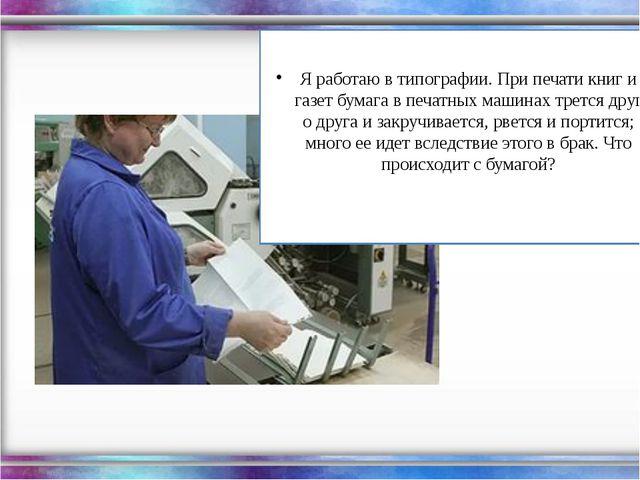 Я работаю в типографии. При печати книг и газет бумага в печатных машинах тр...