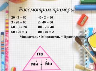 Рассмотрим примеры: 20 · 3 = 60 40 · 2 = 80 3 · 20 = 60 2 · 40 = 80 60 : 3 =