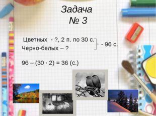 Задача № 3 Цветных - ?, 2 п. по 30 с. Черно-белых – ? - 96 с. 96 – (30 · 2)
