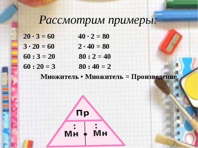 Рассмотрим примеры: 20 · 3 = 60 40 · 2 = 80 3 · 20 = 60 2 · 40 = 80 60 : 3 =...