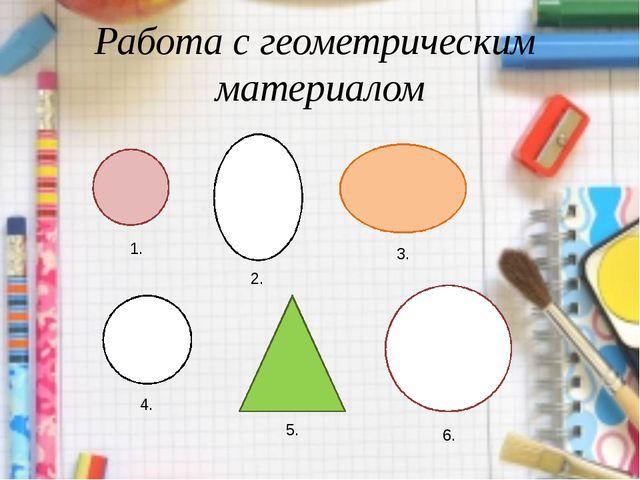 Работа с геометрическим материалом 1. 2. 3. 4. 5. 6.