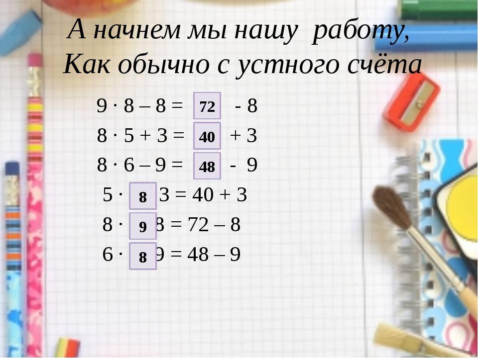 А начнем мы нашу работу, Как обычно с устного счёта 9 · 8 – 8 =  - 8 8 · 5...