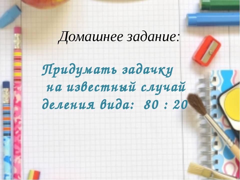 Домашнее задание: Придумать задачку на известный случай деления вида: 80 : 20
