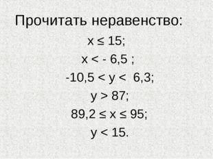 Прочитать неравенство: х ≤ 15; х < - 6,5 ; -10,5 < у < 6,3; у > 87; 89,2 ≤ х