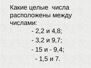 Какие целые числа расположены между числами: - 2,2 и 4,8; - 3,2 и 9,7; - 15 и