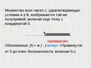 Множество всех чисел х, удовлетворяющих условию х ≥ 5, изображается той же по