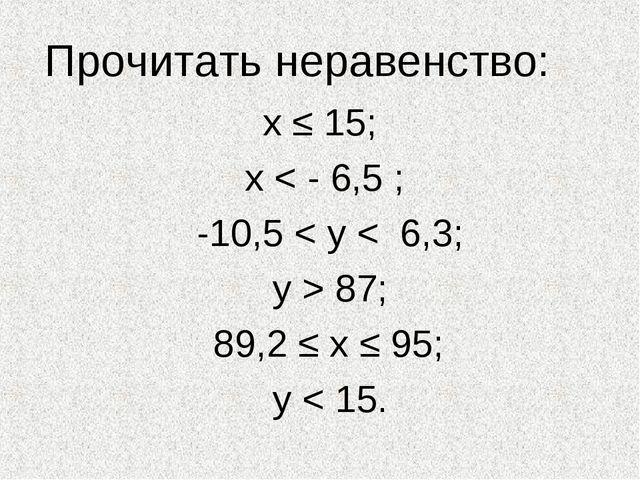 Прочитать неравенство: х ≤ 15; х < - 6,5 ; -10,5 < у < 6,3; у > 87; 89,2 ≤ х...