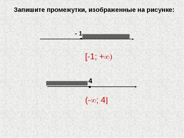 - 1 Запишите промежутки, изображенные на рисунке: [-1; +∞) (-∞; 4]