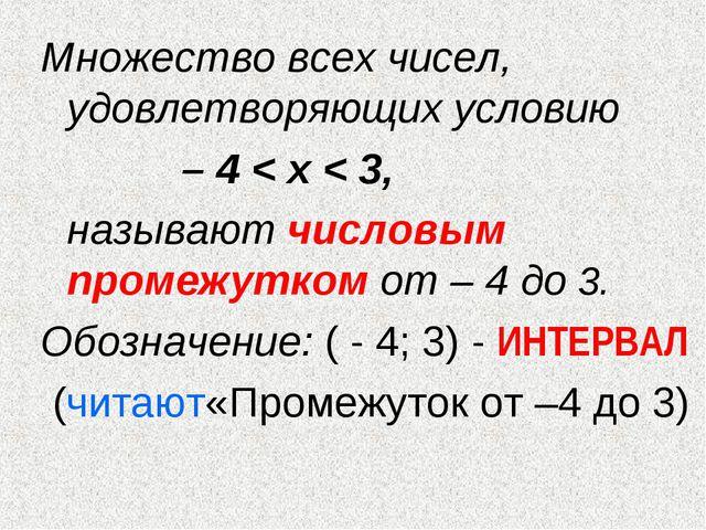 Множество всех чисел, удовлетворяющих условию – 4 < х < 3, называют число...