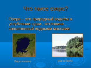 Что такое озеро? Озеро – это природный водоём в углублении суши , котловине ,