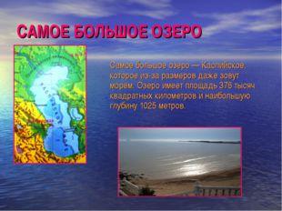 САМОЕ БОЛЬШОЕ ОЗЕРО Самое большое озеро — Каспийское, которое из-за размеров