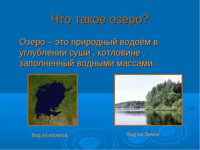Что такое озеро? Озеро – это природный водоём в углублении суши , котловине ,...