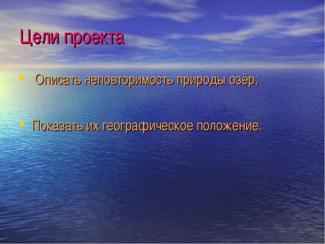 Цели проекта Описать неповторимость природы озёр; Показать их географическое...
