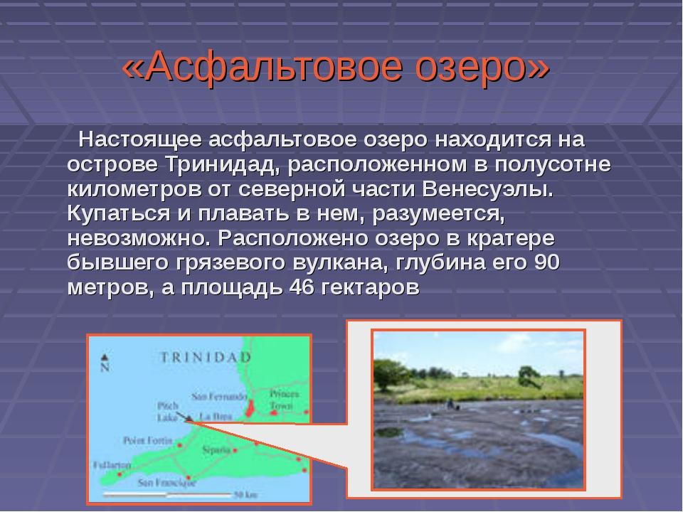 «Асфальтовое озеро» Настоящее асфальтовое озеро находится на острове Тринидад...