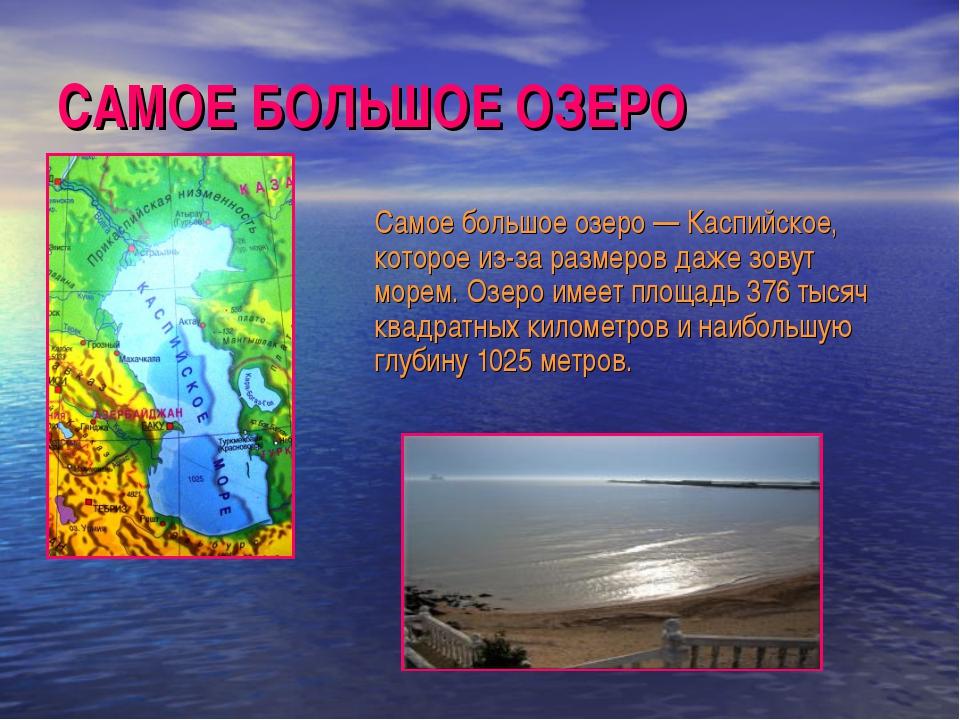 САМОЕ БОЛЬШОЕ ОЗЕРО Самое большое озеро — Каспийское, которое из-за размеров...