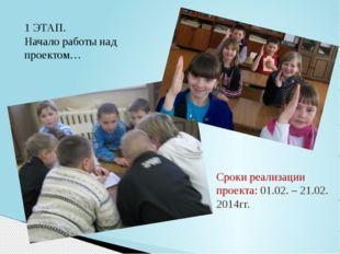 1 ЭТАП. Начало работы над проектом… Сроки реализации проекта: 01.02. – 21.02.