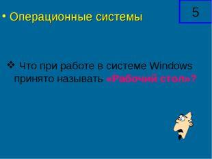Что при работе в системе Windows принято называть «Рабочий стол»? 5 Операцио