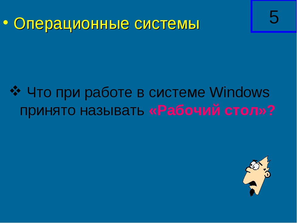 Что при работе в системе Windows принято называть «Рабочий стол»? 5 Операцио...