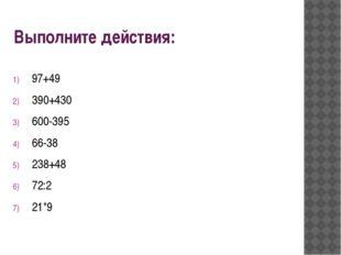Выполните действия: 97+49 390+430 600-395 66-38 238+48 72:2 21*9