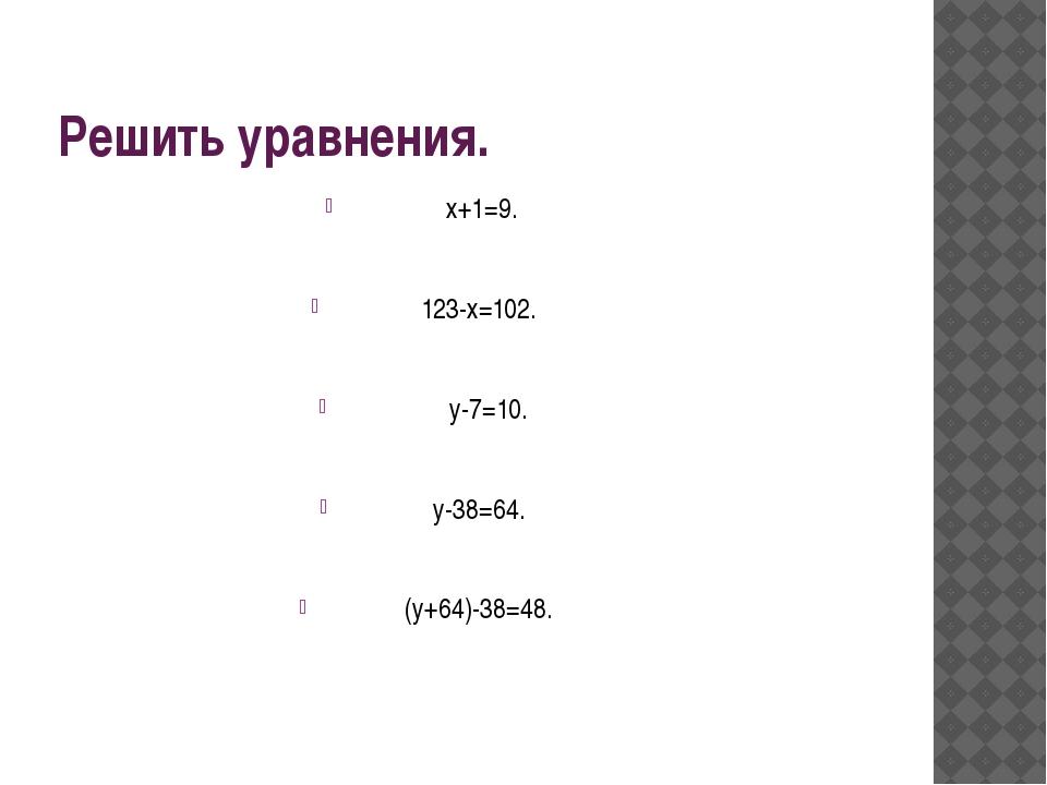 Решить уравнения. х+1=9. 123-х=102. у-7=10. у-38=64. (у+64)-38=48.