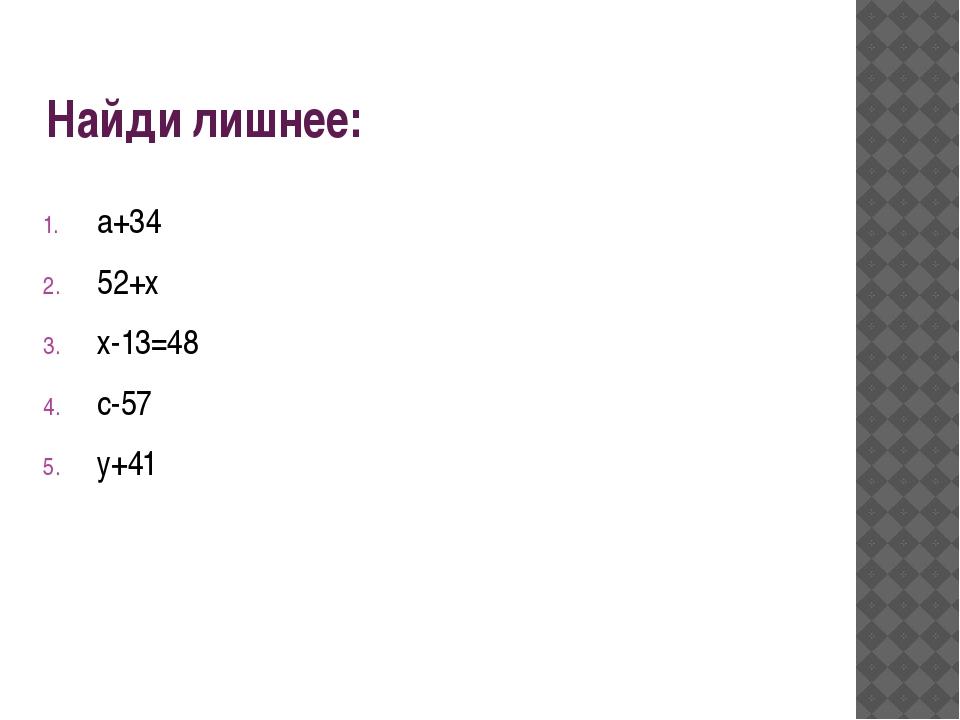 Найди лишнее: а+34 52+х х-13=48 с-57 у+41